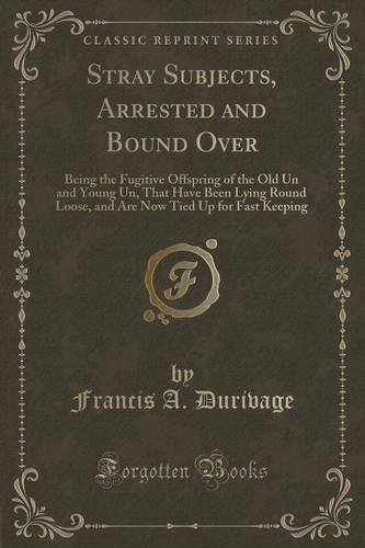 Stray Subjects, Arrested and Bound Over: Being the Fugitive Offspring of the Old Un and Young Un, That Have Been Lying Round Loose, and Are Now Tied Up for Fast Keeping (Classic Reprint)
