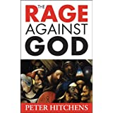 The Rage Against God: Why Faith is the Foundation of Civilisationby Peter Hitchens
