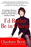 img - for [I'd Rather be in Charge: A Legendary Business Leader's Roadmap for Achieving Pride, Power, and Joy at Work] (By: Charlotte Beers) [published: January, 2013] book / textbook / text book