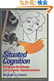 Situated Cognition: On Human Knowledge and Computer Representations (Learning in Doing: Social, Cognitive and Computationa...