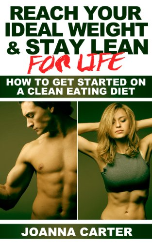 Reach Your Ideal Weight & Stay Lean For Life: How To Get Started On A Clean Food, Lean Body Diet