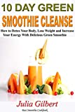 10 Day Green Smoothie Cleanse: How To Detox Your Body, Lose Weight And Increase Your Energy With Delicious Green Smoothie (Detox smoothies, cleanse, detoxing, smoothies, Best Smoothie Recipes)