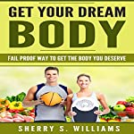 Get Your Dream Body: Fail Proof Way to Get the Body You Deserve | Sherry S. Williams