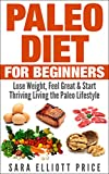 Paleo Diet for Beginners: Lose Weight, Feel Great & Start Thriving Living the Paleo Lifestyle (Paleo Recipes, Paleo Approach, Paleo Guide)