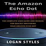 Amazon Echo Dot: The Complete User Guide and Manual for Quickly Mastering Your Amazon Echo Dot | Logan Styles