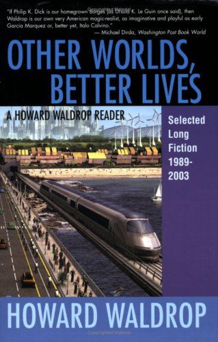 Other Worlds, Better Lives: Selected Long Fiction, 1989-2003 (A Howard Waldrop Reader)