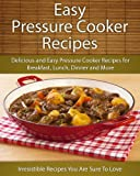 Easy Pressure Cooker Recipes: Delicious and Easy Pressure Cooker Recipes for Breakfast, Lunch, Dinner and More (The Easy Recipe)
