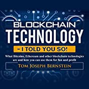 Blockchain Technology - I Told You So!: What Bitcoins, Ethereum and Other Blockchain Technologies Are and How You Can Use Them for Fun and Profit | [Thomas Joseph Bernstein]