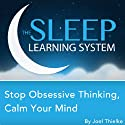 Stop Obsessive Thinking, Calm Your Mind with Hypnosis, Meditation, and Affirmations: The Sleep Learning System  by Joel Thielke Narrated by Joel Thielke