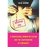 Whipping Girl: A Transsexual Woman on Sexism and the Scapegoating of Femininity ~ Julia Serano