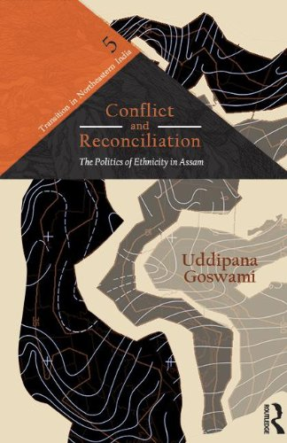 Conflict and Reconciliation: The Politics of Ethnicity in Assam (Transition in Northeastern India)