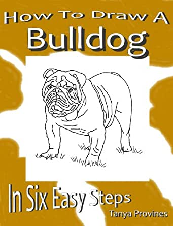 How To Draw A Bulldog In Six Easy Steps - Kindle edition by Tanya L