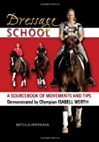 Dressage School: A Sourcebook of Movements and Tips Demonstrated by Olympian Isabell Werth