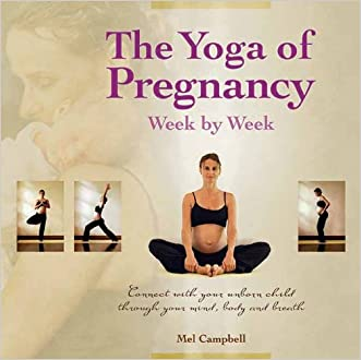 The Yoga of Pregnancy Week by Week: Connect with Your Unborn Child through the Mind, Body and Breath
