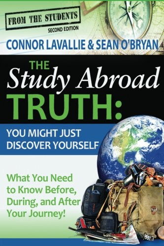 The Study Abroad Truth: You Might Just Discover Yourself, What You Need to Know Before, During, and After Your Journey!