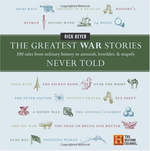 The Greatest War Stories Never Told: 100 Tales from Military History to Astonish, Bewilder, and Stupefy (History Channel)