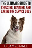 The Ultimate Guide to Choosing, Training, and Caring for Service Dogs