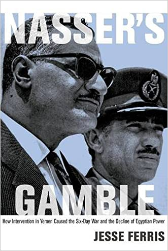 Nasser's Gamble: How Intervention in Yemen Caused the Six-Day War and the Decline of Egyptian Power written by Jesse Ferris