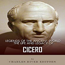 Legends of the Ancient World: The Life and Legacy of Cicero (       UNABRIDGED) by Charles River Editors Narrated by Elaine Kellner