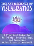 img - for The Art and Science of Visualization: A Practical Guide for Self-Help, Self-Healing, and Improving Other Areas of Yourself book / textbook / text book