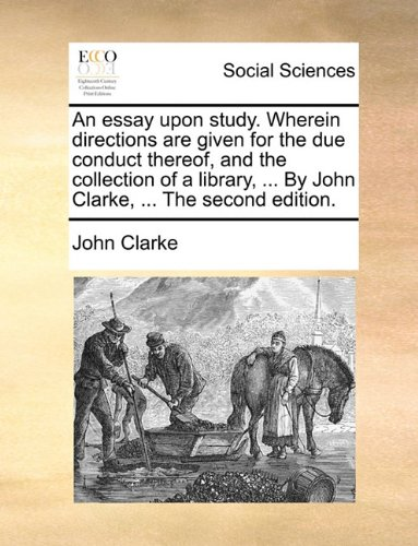 An essay upon study. Wherein directions are given for the due conduct thereof, and the collection of a library, ... By John Clarke, ... The second edition.