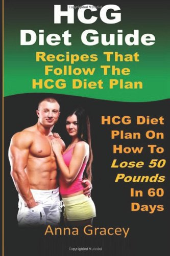 HCG Diet Guide Recipes That Follow The HCG Diet Plan: HCG Diet Plan On How To Lose 50 Pounds In 60 Days