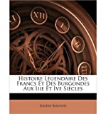 img - for Histoire Lgendaire Des Francs Et Des Burgondes Aux Iiie Et Ive Sicles (Paperback)(French) - Common book / textbook / text book