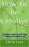 How To Be Creative: Unleash Your Creativity & Have Fun Doing It!