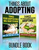 Adoption: Things You Should Know Before Adopting & Things Your Adopted Child Will Want To Know About Adoption (Things About Adopting Bundle Book) (Adoption, Adoption Books For Parents Book 3)