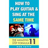 How To Play Guitar And Sing At The Same Time: The Amazing 11 Step Formulaby Rob Tutty