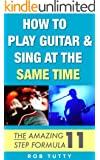 How To Play Guitar And Sing At The Same Time: The Amazing 11 Step Formula (English Edition)