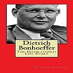 Dietrich Bonhoeffer: The Inspirational Life Story: Peace Activist, Preacher, and World War II Hero   Patrick Bunker