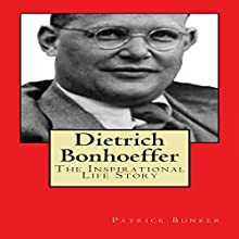 Dietrich Bonhoeffer: The Inspirational Life Story: Peace Activist, Preacher, and World War II Hero Audiobook by Patrick Bunker Narrated by J.R. Collins