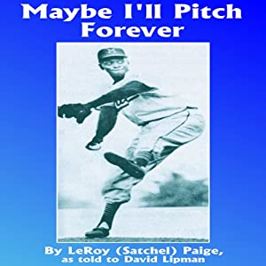 Maybe I'll Pitch Forever: A Great Baseball Player Tells the Hilarious Story behind the Legend | [LeRoy Satchel Paige, David Lipman]