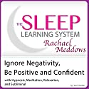 Ignore Negativity and Be Positive and Confident: Hypnosis, Meditation and Subliminal - The Sleep Learning System Featuring Rachael Meddows (       UNABRIDGED) by Joel Thielke Narrated by Rachael Meddows