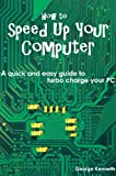 How to Speed Up Your Computer: A quick and easy guide to turbo charge your PC