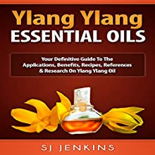 Ylang Ylang Essential Oil: Your Definitive Guide to the Applications, Benefits, Recipes, References & Research on Ylang Ylang Oil | Livre audio Auteur(s) : SJ Jenkins Narrateur(s) : Bo Morgan