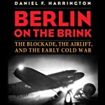 Berlin on the Brink: The Blockade, the Airlift, and the Early Cold War | Daniel F. Harrington
