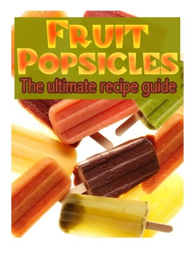 Fruit Popsicles :The Ultimate Recipe Guide - Over 30 Healthy