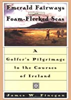 Emerald Fairways And Foam-flecked Seas: A Golfer's Pilgrimage to the Courses of Ireland