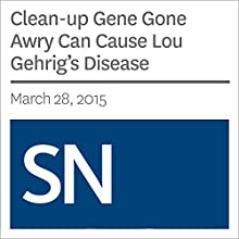 Clean-up Gene Gone Awry Can Cause Lou Gehrig's Disease (       UNABRIDGED) by Kate Baggaley Narrated by Mark Moran