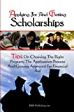 Applying For And Getting Scholarships: Tips On Choosing The Right Program, The Application Process And Getting Approved For Financial Aid