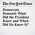 Democrats Demand: What Did the President Know and When Did He Know It? | Jonathan Weisman,Eric Schmitt