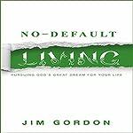 No-Default Living: Pursuing God's Great Dream for Your LIfe   Jim Gordon