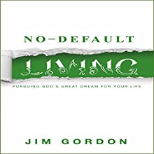No-Default Living: Pursuing God's Great Dream for Your LIfe Audiobook by Jim Gordon Narrated by Jim Gordon