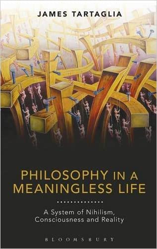 Philosophy in a Meaningless Life: A System of Nihilism, Consciousness and Reality written by James Tartaglia