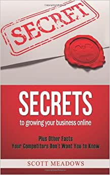 Secrets To Growing Your Business Online: Plus Other Facts Your Competitors Don't Want You To Know