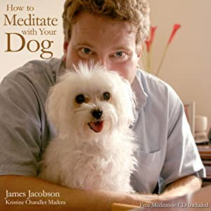 How to Meditate with Your Dog: An Introduction to Meditation for Dog Lovers | [James Jacobson, Kristine Chandler Madera]