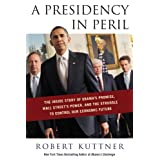 A Presidency in Peril: The Inside Story of Obama's Promise, Wall Street's Power, and the Struggle to Control our Economic Future ~ Robert Kuttner