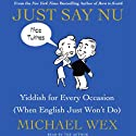 Just Say Nu: Yiddish for Every Occasion (When English Just Won't Do) (       UNABRIDGED) by Michael Wex Narrated by Michael Wex